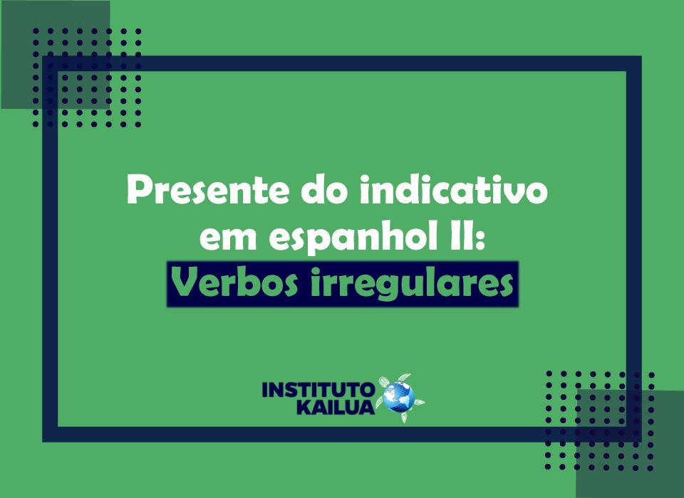 O presente do indicativo em espanhol II – verbos irregulares