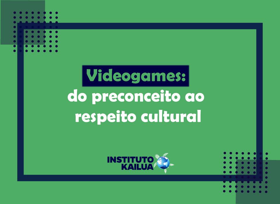 Videogames: do preconceito ao respeito cultural