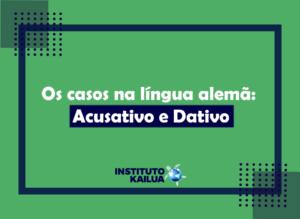 Os casos na língua alemã: Acusativo e Dativo