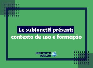 Le subjonctif présent: contexto de uso e formação