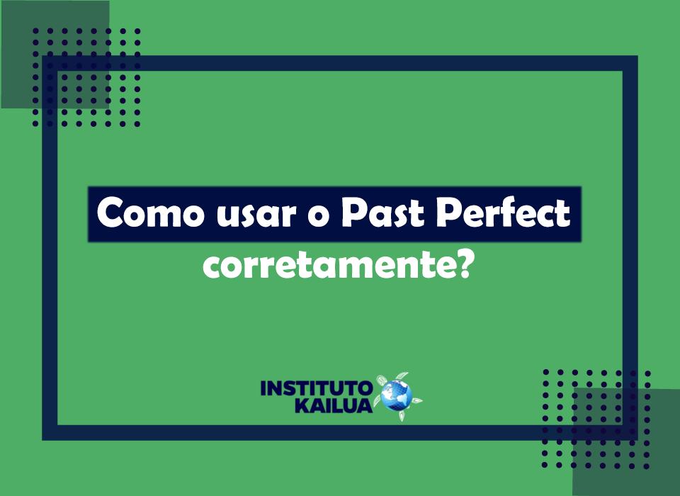Como usar o Past Perfect corretamente?
