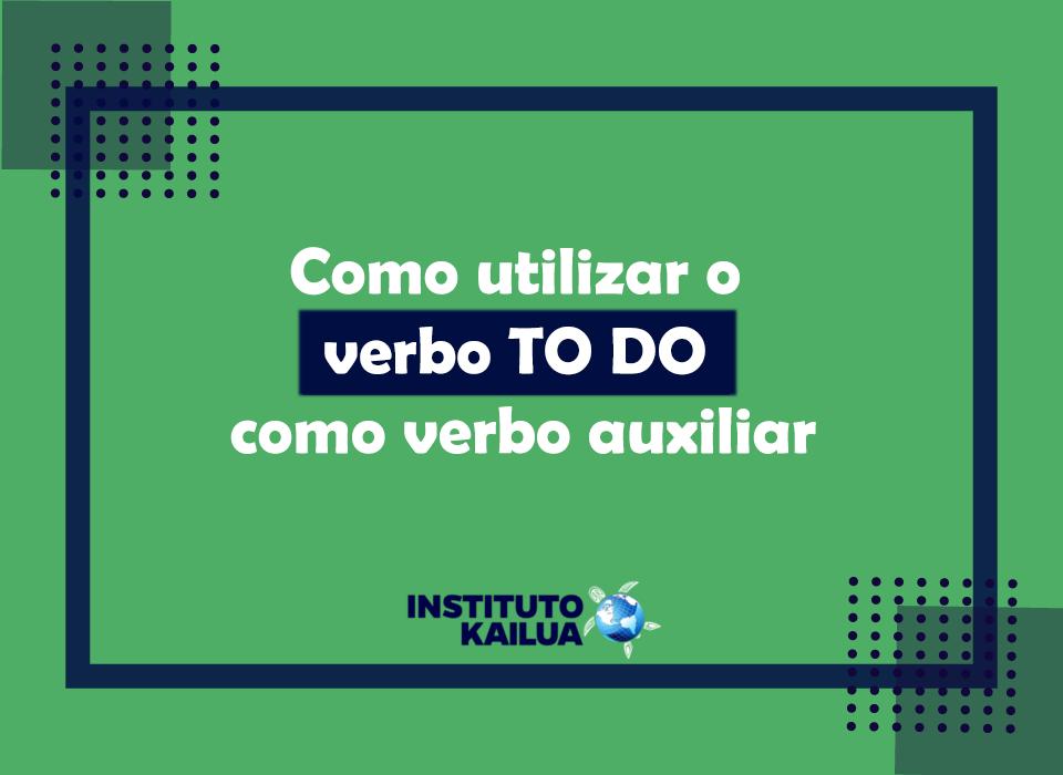 https://institutokailua.com/blog/wp-content/uploads/2021/07/Como-utilizar-o-verbo-to-do-como-verbo-auxiliar.png