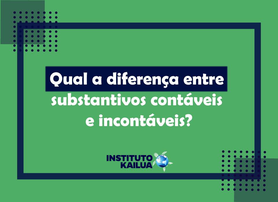 Qual a diferença entre substantivos contáveis e incontáveis?